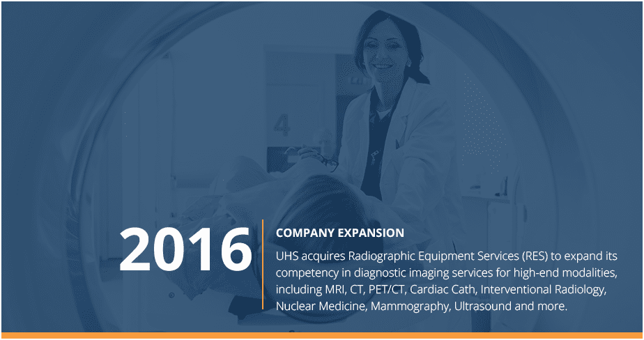 Company Expansion - in 2016, then UHS, acquired Radiographic Equipment Services to expand its competency in diagnostic imaging services for high-end modalities including MRI, CT, PET/CT and more.